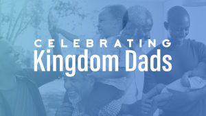 Celebrating Kingdom Dads for Fathers Day 2020