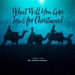 What Will You Give Jesus for Christmas?
